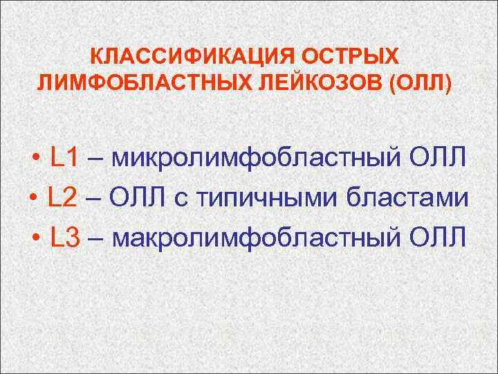 КЛАССИФИКАЦИЯ ОСТРЫХ ЛИМФОБЛАСТНЫХ ЛЕЙКОЗОВ (ОЛЛ) • L 1 – микролимфобластный ОЛЛ • L 2