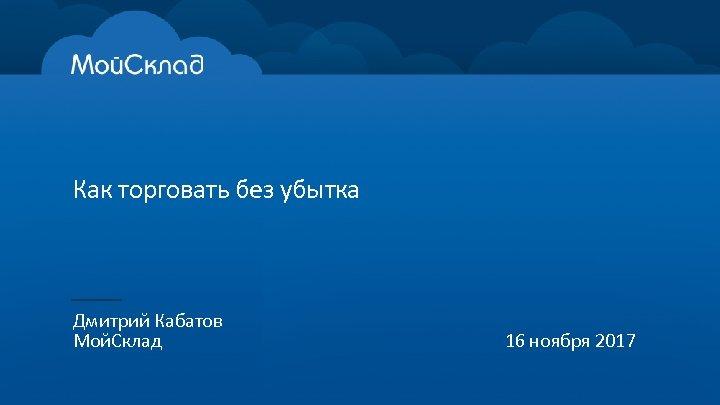 Как торговать без убытка Дмитрий Кабатов Мой. Склад 16 ноября 2017