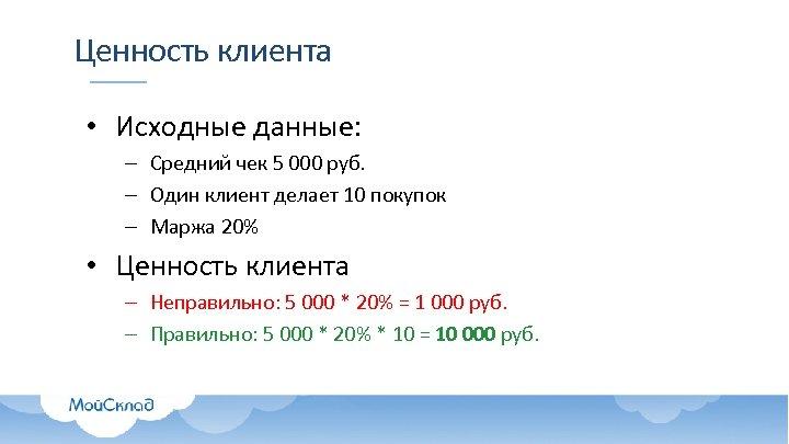 Ценность клиента • Исходные данные: – Средний чек 5 000 руб. – Один клиент