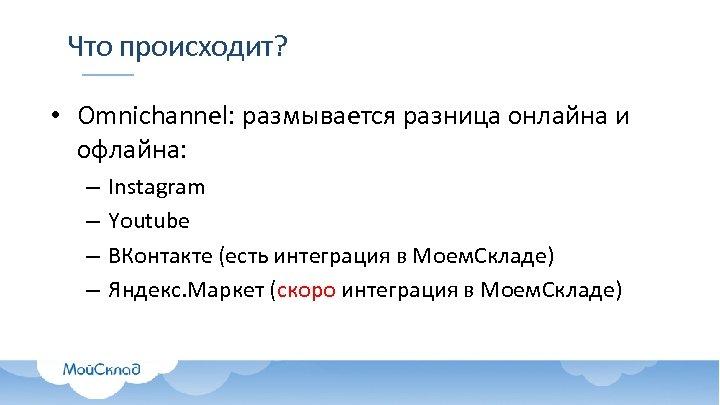 Что происходит? • Omnichannel: размывается разница онлайна и офлайна: – – Instagram Youtube ВКонтакте