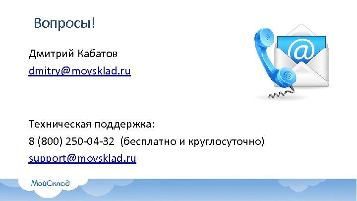 Вопросы! Дмитрий Кабатов dmitry@moysklad. ru Техническая поддержка: 8 (800) 250 -04 -32 (бесплатно и