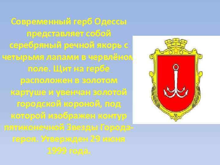 Современный герб Одессы представляет собой серебряный речной якорь с четырьмя лапами в червлёном поле.