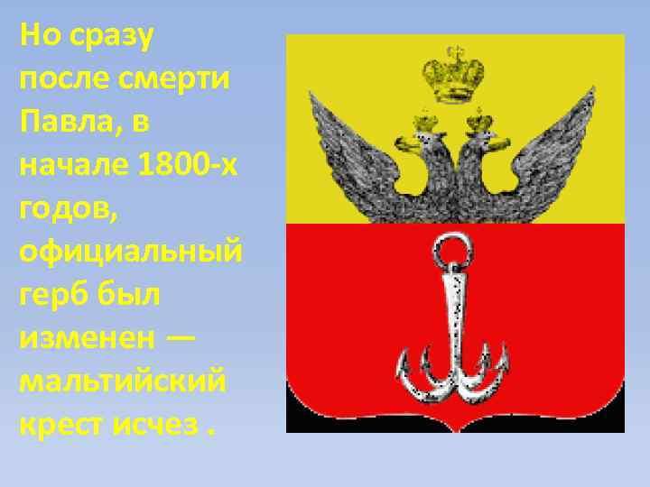 Но сразу после смерти Павла, в начале 1800 -х годов, официальный герб был изменен