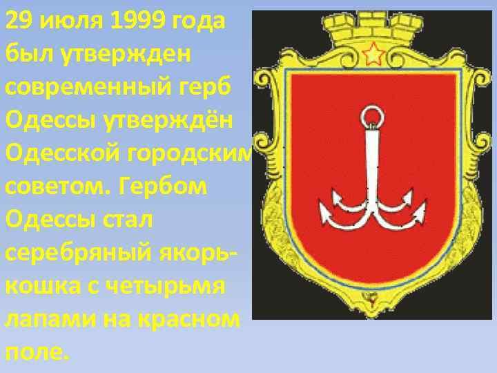 29 июля 1999 года был утвержден современный герб Одессы утверждён Одесской городским советом. Гербом