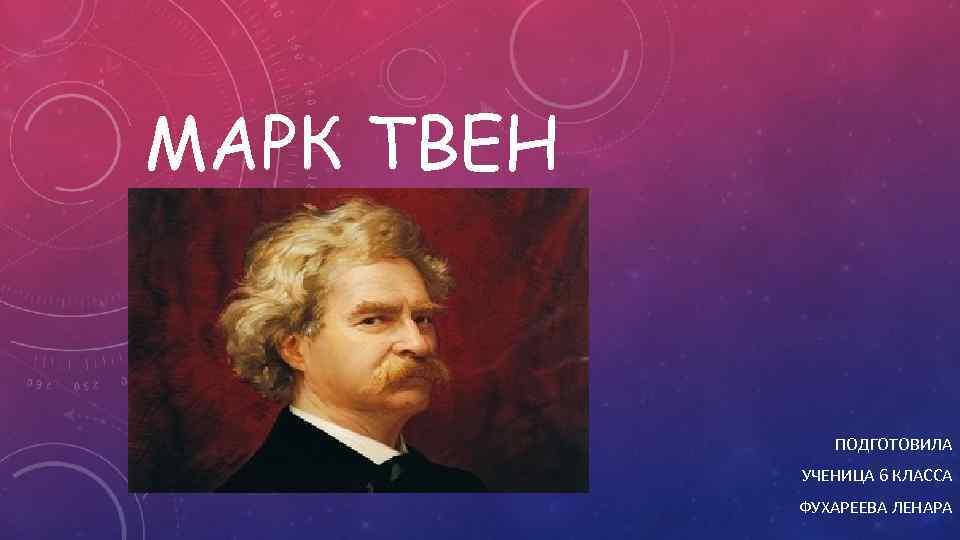 МАРК ТВЕН ПОДГОТОВИЛА УЧЕНИЦА 6 КЛАССА ФУХАРЕЕВА ЛЕНАРА