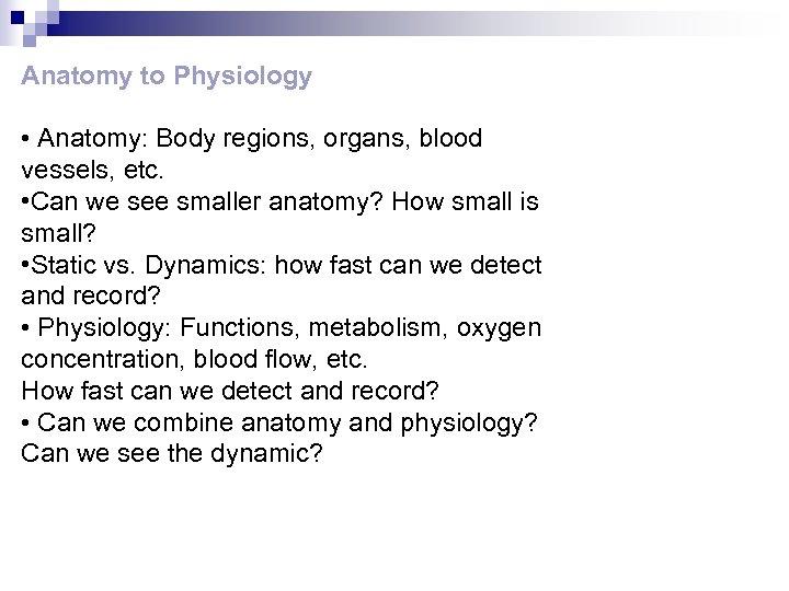Anatomy to Physiology • Anatomy: Body regions, organs, blood vessels, etc. • Can we