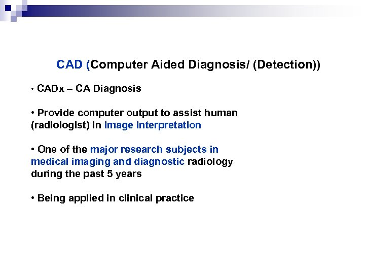 CAD (Computer Aided Diagnosis/ (Detection)) • CADx – CA Diagnosis • Provide computer output