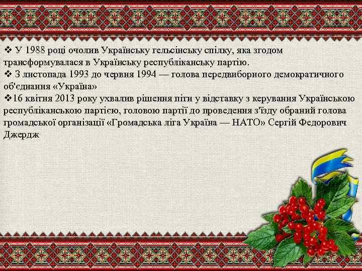 v У 1988 році очолив Українську гельсінську спілку, яка згодом трансформувалася в Українську республіканську