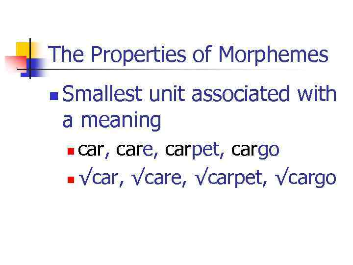 The Properties of Morphemes n Smallest unit associated with a meaning car, care, carpet,