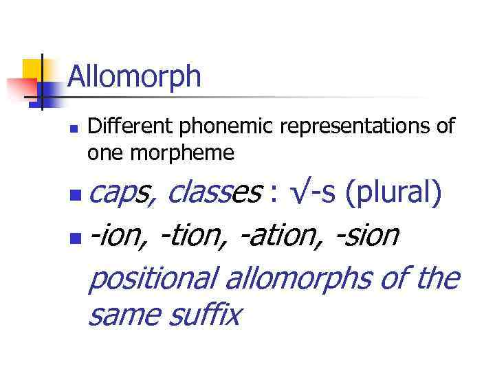 Allomorph n Different phonemic representations of one morpheme caps, classes : √-s (plural) n