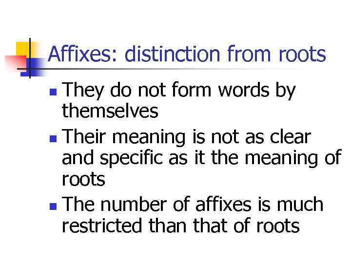 Affixes: distinction from roots They do not form words by themselves n Their meaning