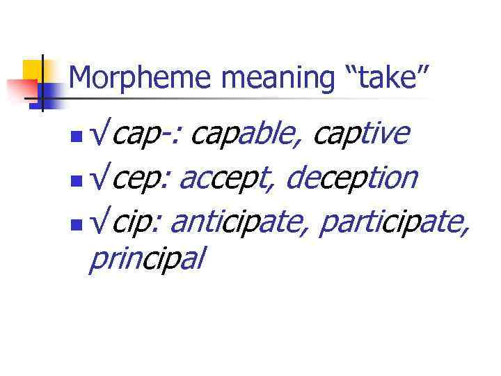 "Morpheme meaning ""take"" √cap-: capable, captive n √cep: accept, deception n √cip: anticipate, participate,"