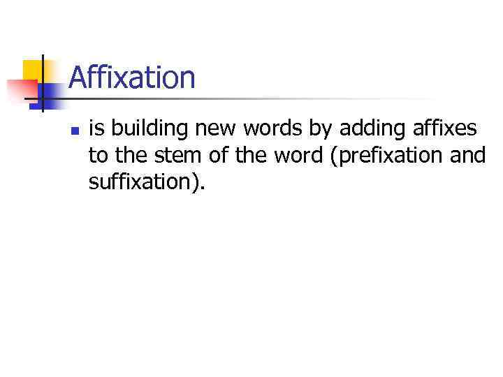 Affixation n is building new words by adding affixes to the stem of the