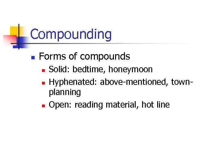 Compounding n Forms of compounds n n n Solid: bedtime, honeymoon Hyphenated: above-mentioned, townplanning
