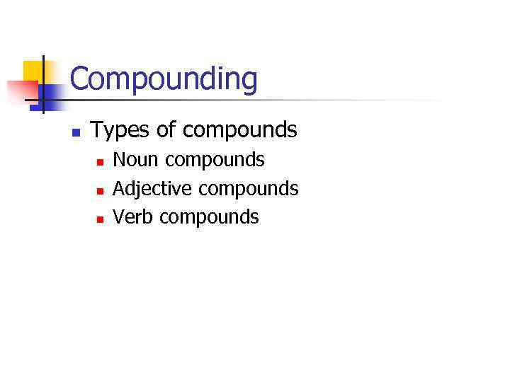 Compounding n Types of compounds n n n Noun compounds Adjective compounds Verb compounds