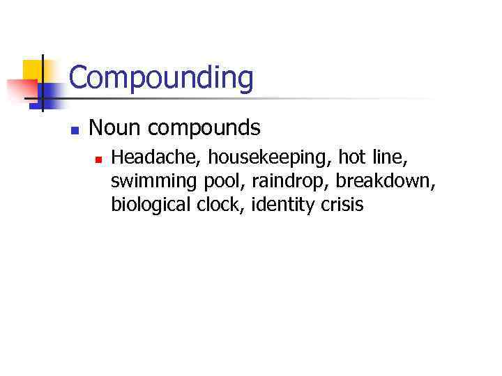 Compounding n Noun compounds n Headache, housekeeping, hot line, swimming pool, raindrop, breakdown, biological