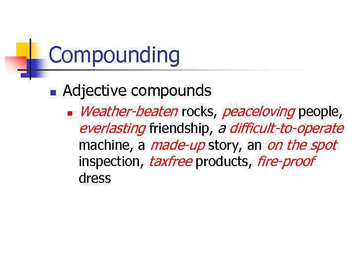 Compounding n Adjective compounds n Weather-beaten rocks, peaceloving people, everlasting friendship, a difficult-to-operate machine,
