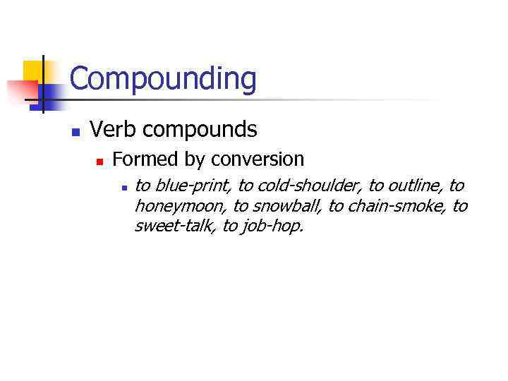 Compounding n Verb compounds n Formed by conversion n to blue-print, to cold-shoulder, to