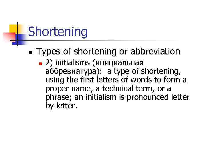 Shortening n Types of shortening or abbreviation n 2) initialisms (инициальная аббревиатура): a type