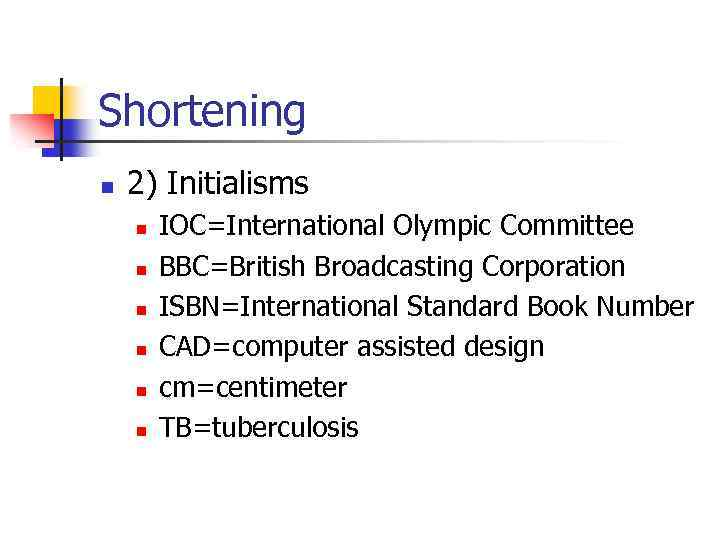 Shortening n 2) Initialisms n n n IOC=International Olympic Committee BBC=British Broadcasting Corporation ISBN=International
