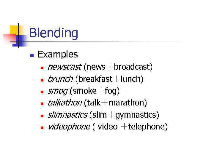 Blending n Examples n n n newscast (news+broadcast) brunch (breakfast+lunch) smog (smoke+fog) talkathon (talk+marathon)