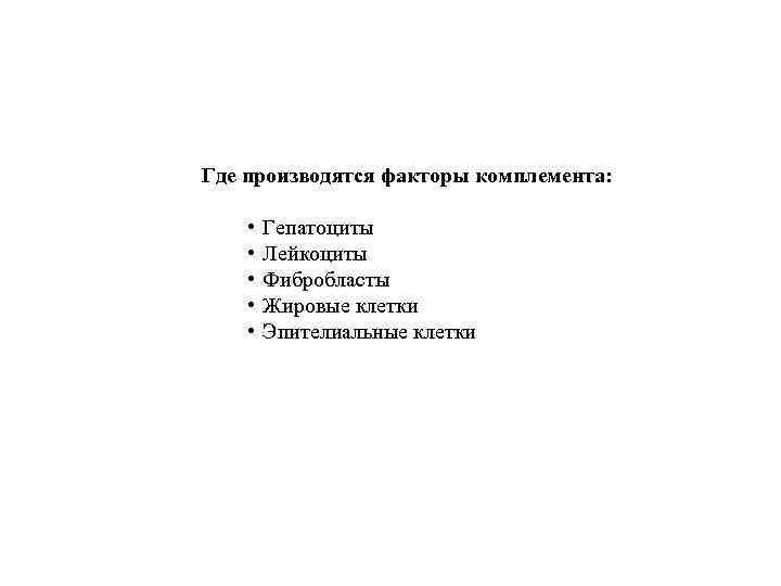 Где производятся факторы комплемента: • • • Гепатоциты Лейкоциты Фибробласты Жировые клетки Эпителиальные клетки