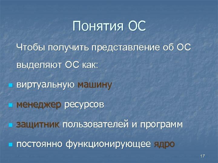 Понятия ОС Чтобы получить представление об ОС выделяют ОС как: n виртуальную машину n