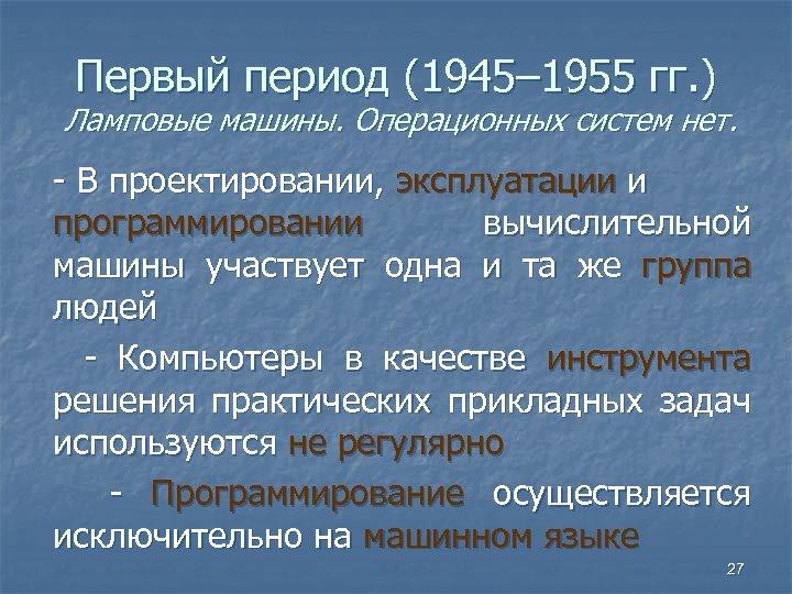 Первый период (1945– 1955 гг. ) Ламповые машины. Операционных систем нет. - В проектировании,