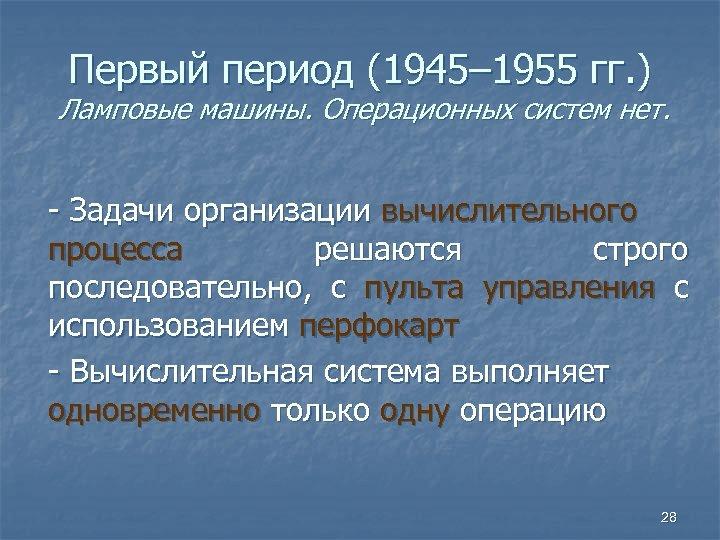 Первый период (1945– 1955 гг. ) Ламповые машины. Операционных систем нет. - Задачи организации