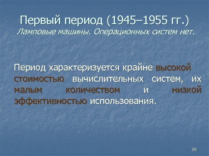 Первый период (1945– 1955 гг. ) Ламповые машины. Операционных систем нет. Период характеризуется крайне