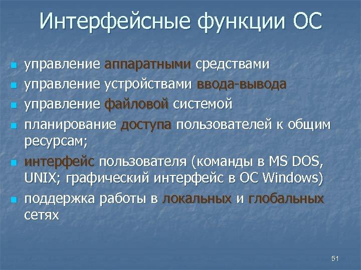 Интерфейсные функции ОС n n n управление аппаратными средствами управление устройствами ввода-вывода управление файловой