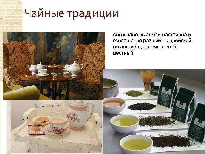 Чайные традиции Англичане пьют чай постоянно и совершенно разный – индийский, китайский и, конечно,