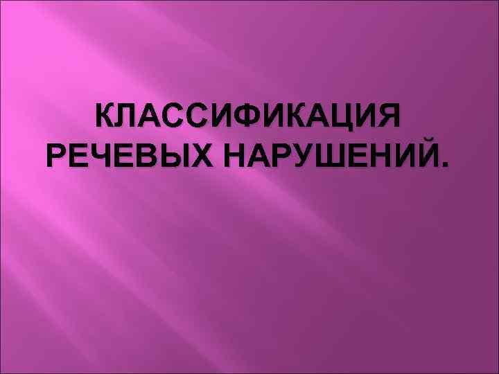КЛАССИФИКАЦИЯ РЕЧЕВЫХ НАРУШЕНИЙ.