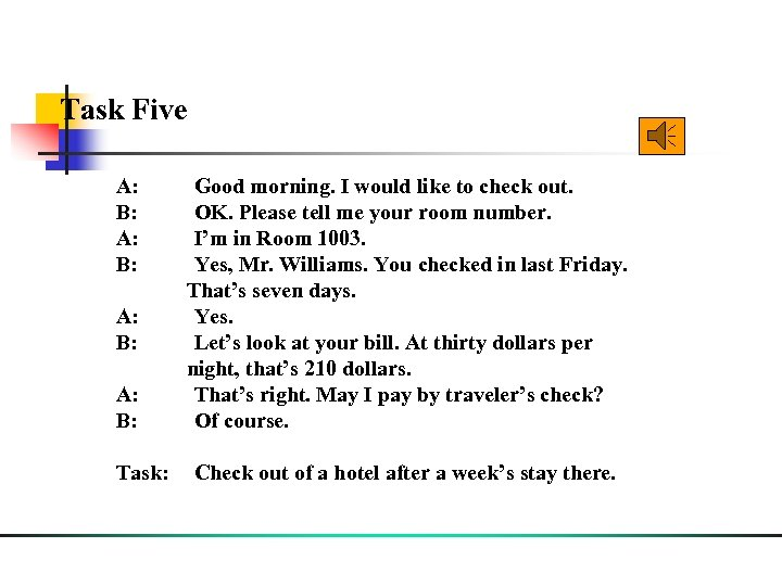 Task Five A: Good morning. I would like to check out. B: OK. Please