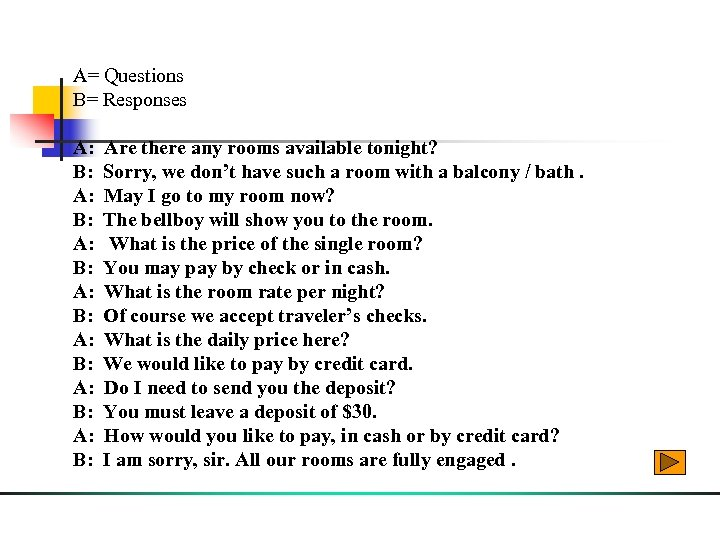 A= Questions B= Responses A: Are there any rooms available tonight? B: Sorry, we