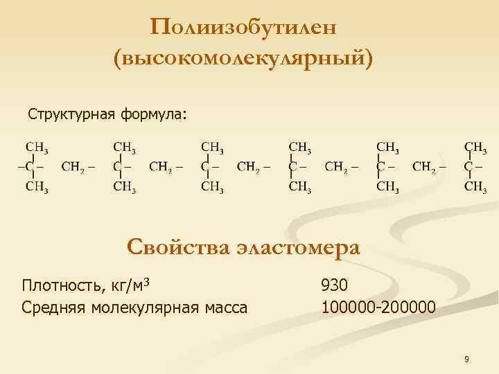 Полиизобутилен (высокомолекулярный) Структурная формула: Свойства эластомера Плотность, кг/м 3 Средняя молекулярная масса 930 100000