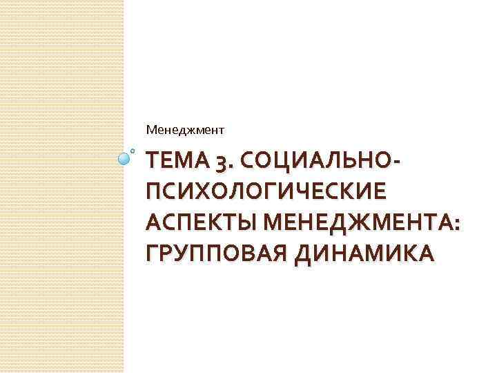 Менеджмент ТЕМА 3. СОЦИАЛЬНОПСИХОЛОГИЧЕСКИЕ АСПЕКТЫ МЕНЕДЖМЕНТА: ГРУППОВАЯ ДИНАМИКА