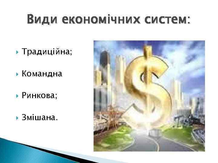 Види економічних систем: Традиційна; Командна Ринкова; Змішана.