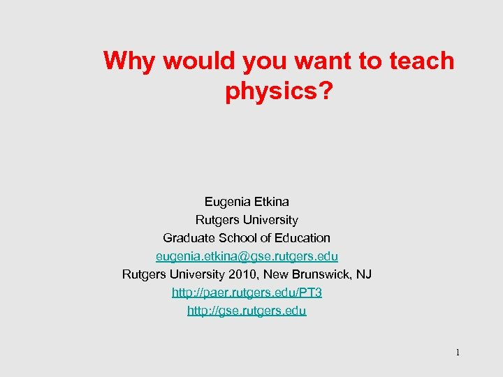 Why would you want to teach physics? Eugenia Etkina Rutgers University Graduate School of