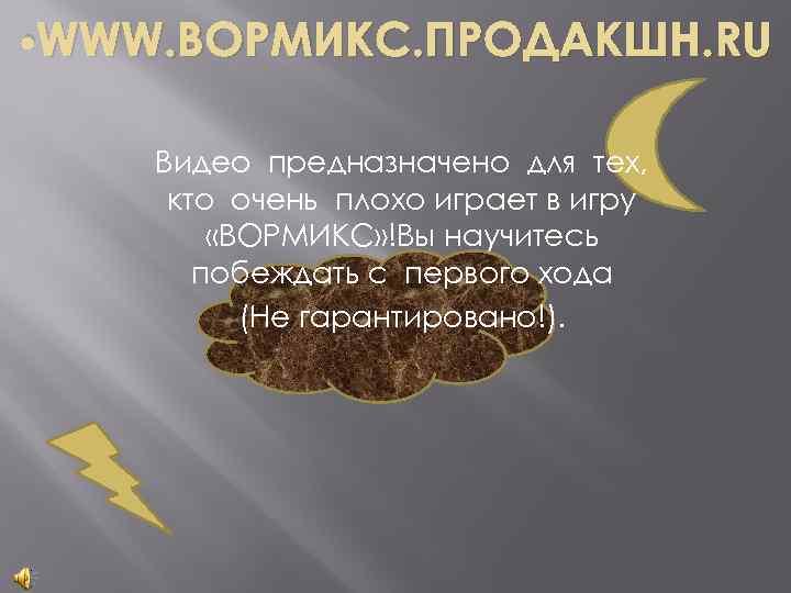 • WWW. ВОРМИКС. ПРОДАКШН. RU Видео предназначено для тех, кто очень плохо играет