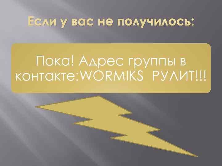 Если у вас не получилось: Пока! Адрес группы в контакте: WORMIKS РУЛИТ!!!