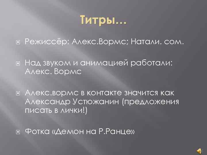 Титры… Режиссёр: Алекс. Вормс; Натали. сом. Над звуком и анимацией работали: Алекс. Вормс Алекс.