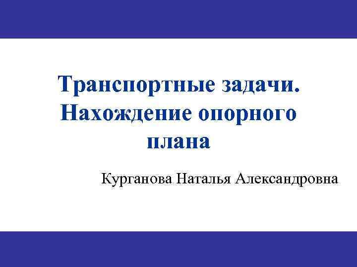 Транспортные задачи. Нахождение опорного плана Курганова Наталья Александровна