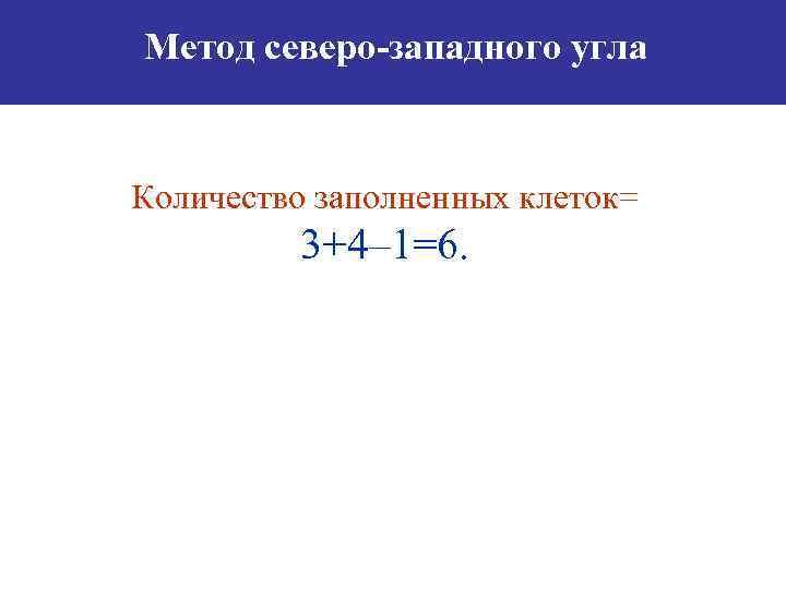Метод северо-западного угла Количество заполненных клеток= 3+4– 1=6.