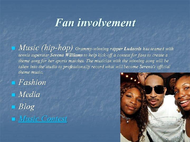 Fan involvement n Music (hip-hop) Grammy-winning rapper Ludacris has teamed with tennis superstar Serena