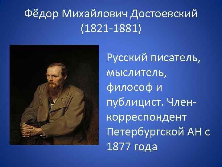 Фёдор Михайлович Достоевский (1821 -1881) • Русский писатель, мыслитель, философ и публицист. Членкорреспондент Петербургской