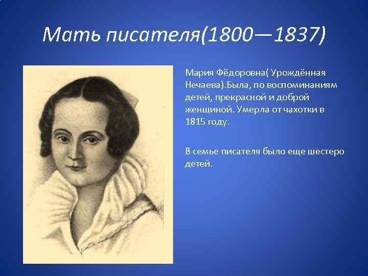 Мать писателя(1800— 1837) Мария Фёдоровна( Урождённая Нечаева). Была, по воспоминаниям детей, прекрасной и доброй