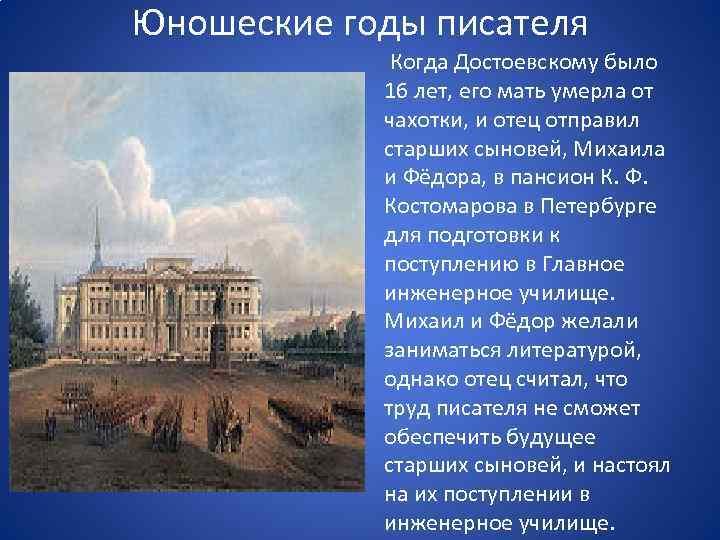 Юношеские годы писателя Когда Достоевскому было 16 лет, его мать умерла от чахотки, и