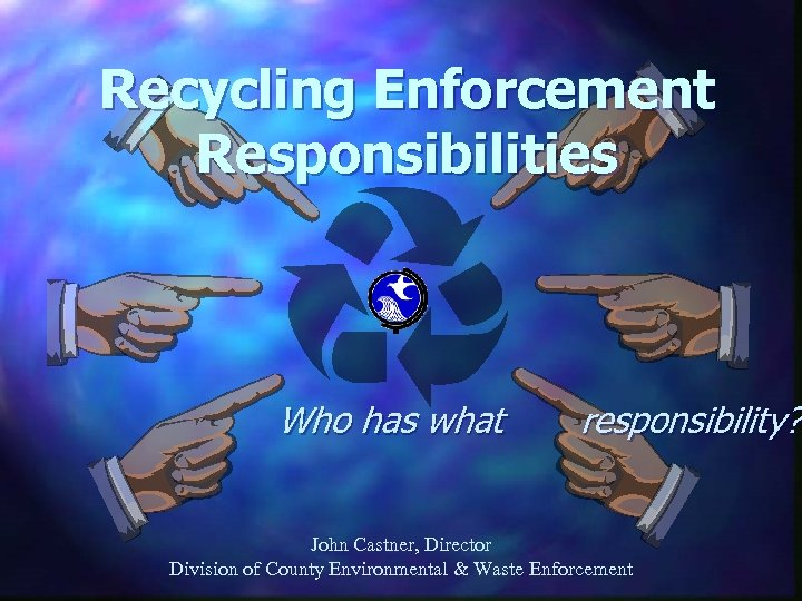 Recycling Enforcement Responsibilities Who has what responsibility? John Castner, Director Division of County Environmental