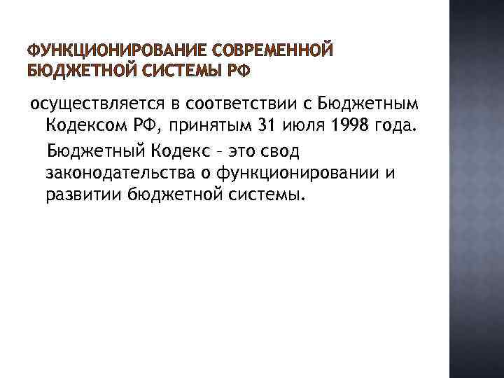 ФУНКЦИОНИРОВАНИЕ СОВРЕМЕННОЙ БЮДЖЕТНОЙ СИСТЕМЫ РФ осуществляется в соответствии с Бюджетным Кодексом РФ, принятым 31